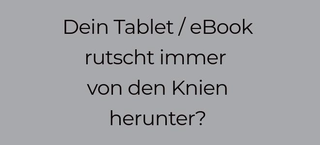 Slidertext auf dunkelgrauem Hintergrund: Dein Tablet / eBook rutscht immer von den Knien herunter?