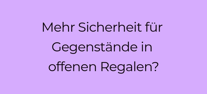 Slidertext auf lilafarbenem Hintergrund: Mehr Sicherheit für Gegenstände in offenen Regalen?