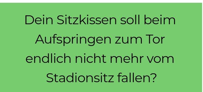 Slidertext auf grünem Hintergrund: Dein Sitzkissen soll beim Aufspringen zum Tor endlich nicht mehr vom Stadionsitz fallen?