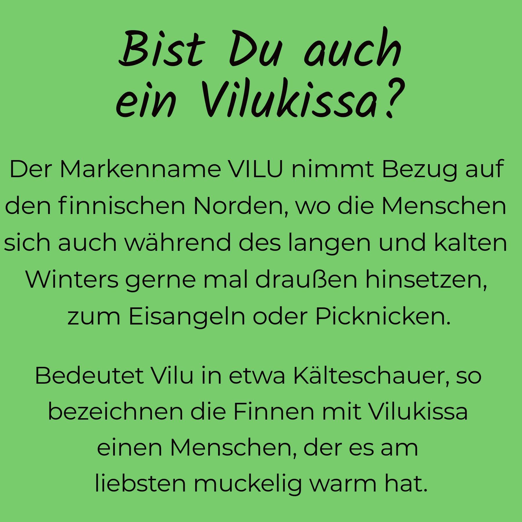 """Text auf grünem Untergrund: """"Bist Du auch ein Vilukissa? Der Markenname VILU nimmt Bezug auf den finnischen Norden, wo die Menschen sich auch während des langen und kalten winters gerne mal draußen hinsetzen, zum Eisangeln oder Picknicken. Bedeutet Vilu in etwa Kälteschauer, so bezeichnen die Finnen mit Vilukissa einen Menschen, des es am liebsten muckelig warm hat!"""