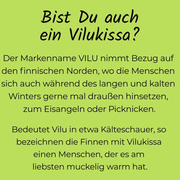 """Text auf hellblauem Untergrund: """"Bist Du auch ein Vilukissa? Der Markenname VILU nimmt Bezug auf den finnischen Norden, wo die Menschen sich auch während des langen und kalten winters gerne mal draußen hinsetzen, zum Eisangeln oder Picknicken. Bedeutet Vilu in etwa Kälteschauer, so bezeichnen die Finnen mit Vilukissa einen Menschen, des es am liebsten muckelig warm hat!"""